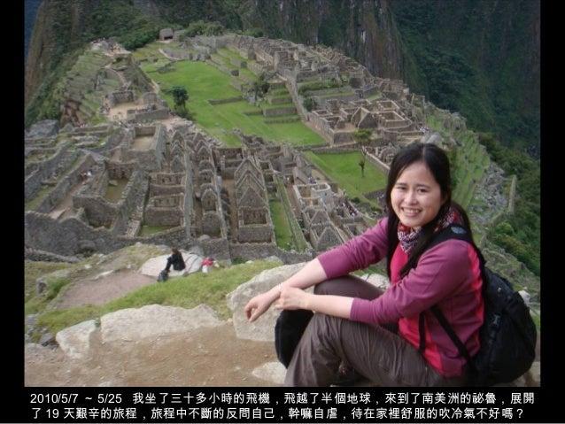 2010/5/7 ~ 5/25 我坐了三十多小時的飛機,飛越了半個地球,來到了南美洲的祕魯,展開了 19 天艱辛的旅程,旅程中不斷的反問自己,幹嘛自虐,待在家裡舒服的吹冷氣不好嗎?