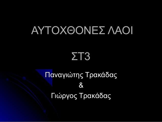 ΑΥΤΟΧΘΟΝΕΣ ΛΑΟΙ        ΣΤ3  Παναγιώτης Τρακάδας           &   Γιώργος Τρακάδας