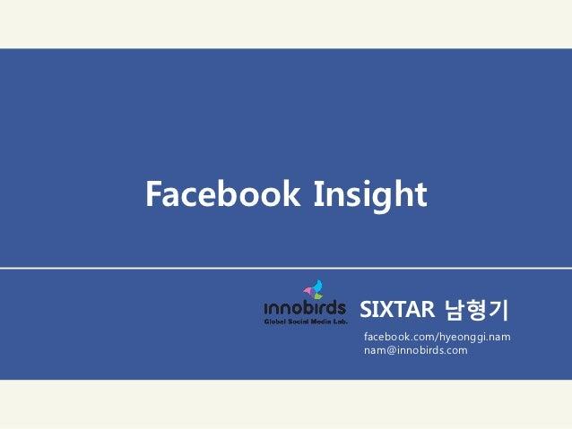 Facebook Insight            SIXTAR 남형기            facebook.com/hyeonggi.nam            nam@innobirds.com