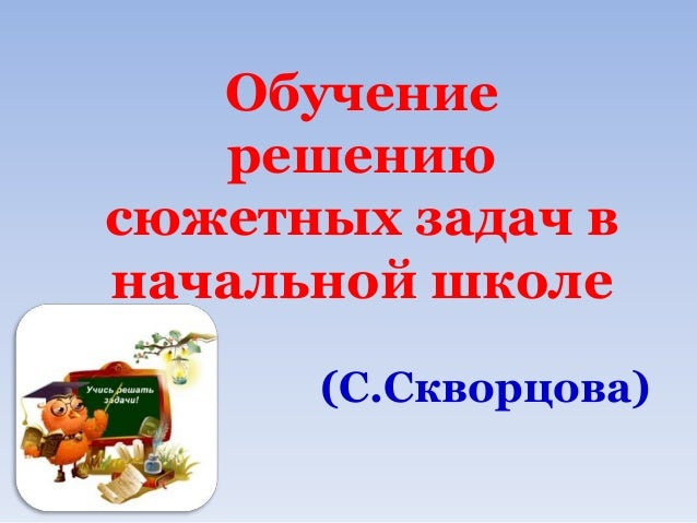 Обучение   решениюсюжетных задач вначальной школе      (С.Скворцова)
