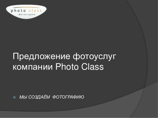 Предложение фотоуслугкомпании Photo Class   МЫ СОЗДАЁМ ФОТОГРАФИЮ