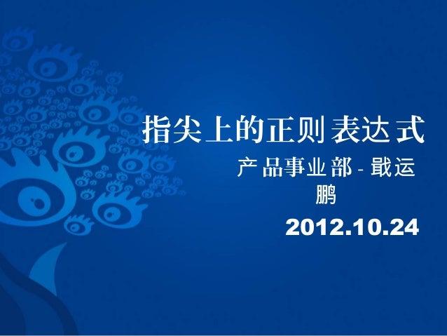 指尖上的正则 表达 式   产 品事业 部 - 戢运        鹏      2012.10.24