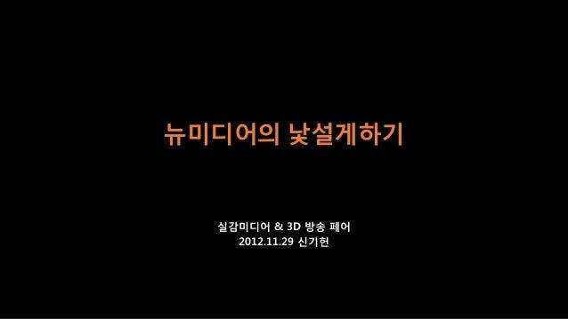 뉴미디어의 낯설게하기  실감미디어 & 3D 방송 페어    2012.11.29 신기헌