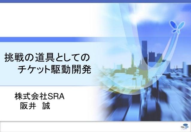 挑戦の道具としての チケット駆動開発 株式会社SRA  阪井 誠