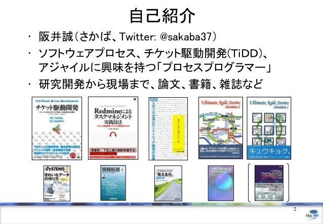 自己紹介• 阪井誠(さかば、Twitter: @sakaba37)• ソフトウェアプロセス、チケット駆動開発(TiDD)、  アジャイルに興味を持つ「プロセスプログラマー」• 研究開発から現場まで、論文、書籍、雑誌など             ...