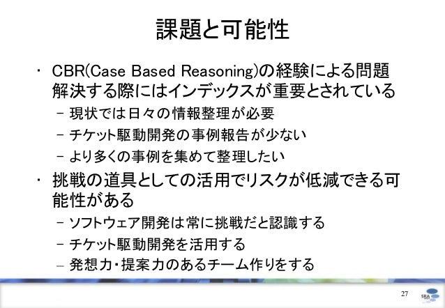 課題と可能性• CBR(Case Based Reasoning)の経験による問題  解決する際にはインデックスが重要とされている – 現状では日々の情報整理が必要 – チケット駆動開発の事例報告が少ない – より多くの事例を集めて整理したい•...