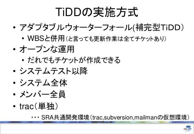 TiDDの実施方式• アダプタブルウォーターフォール(補完型TiDD)    • WBSと併用(と言っても更新作業は全てチケットあり)• オープンな運用    • だれでもチケットが作成できる•   システムテスト以降•   システム全体•  ...