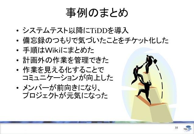 事例のまとめ• システムテスト以降にTiDDを導入• 備忘録のつもりで気づいたことをチケット化した• 手順はWikiにまとめた• 計画外の作業を管理できた• 作業を見える化することで  コミュニケーションが向上した• メンバーが前向きになり、 ...
