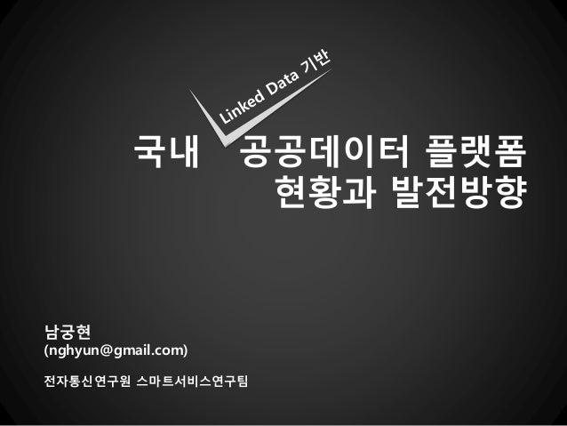 국내        공공데이터 플랫폼                      현황과 발전방향남궁현(nghyun@gmail.com)전자통신연구원 스마트서비스연구팀