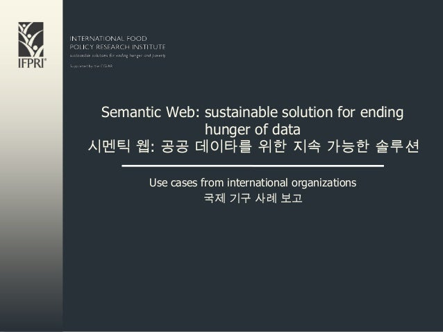 Semantic Web: sustainable solution for ending               hunger of data시멘틱 웹: 공공 데이타를 위한 지속 가능한 솔루션        Use cases fr...