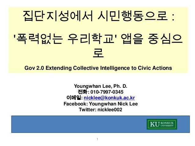 집단지성에서 시민행동으로 :폭력없는 우리학교 앱을 중심으        로 Gov 2.0 Extending Collective Intelligence to Civic Actions                    You...