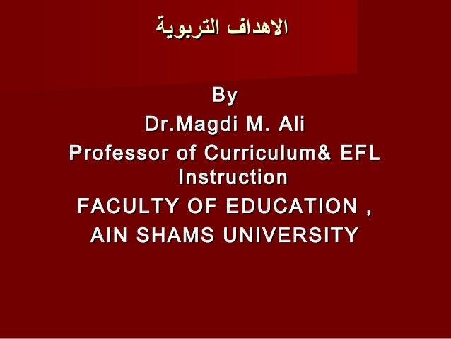 الدهداف التربوية             By       Dr.Magdi M. AliProfessor of Curriculum& EFL          Instruction FACULTY OF EDUCAT...