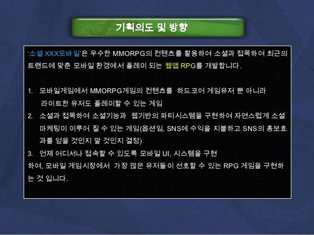 기획의도 및 방향'소셜 XXX모바일'은 우수한 MMORPG의 컨텐츠를 활용하여 소셜과 접목하여 최근의트랜드에 맞춘 모바일 환경에서 플레이 되는 웹앱 RPG를 개발합니다.1. 모바일게임에서 MMORPG게임의 컨텐츠를 하드...