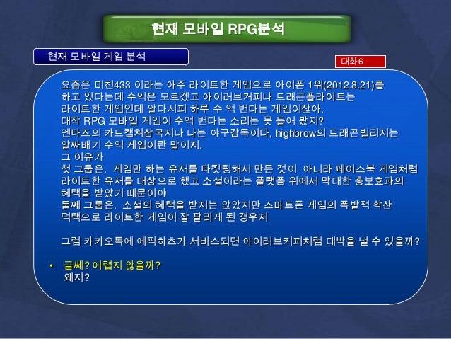 현재 모바일 RPG분석현재 모바일 게임 분석                           대화6    요즘은 미친433 이라는 아주 라이트한 게임으로 아이폰 1위(2012.8.21)를    하고 있다는데 수익은 모르겠...