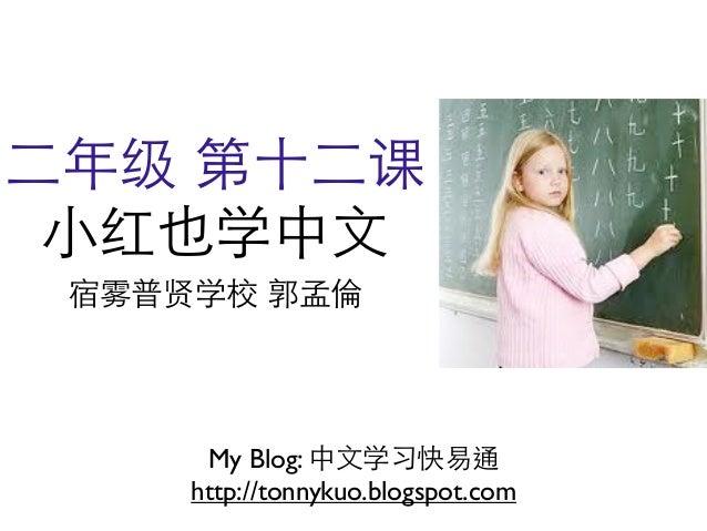 ⼆二年级 第⼗十⼆二课 ⼩小红也学中⽂文 宿雾普贤学校 郭孟倫      My Blog: 中⽂文学习快易通     http://tonnykuo.blogspot.com