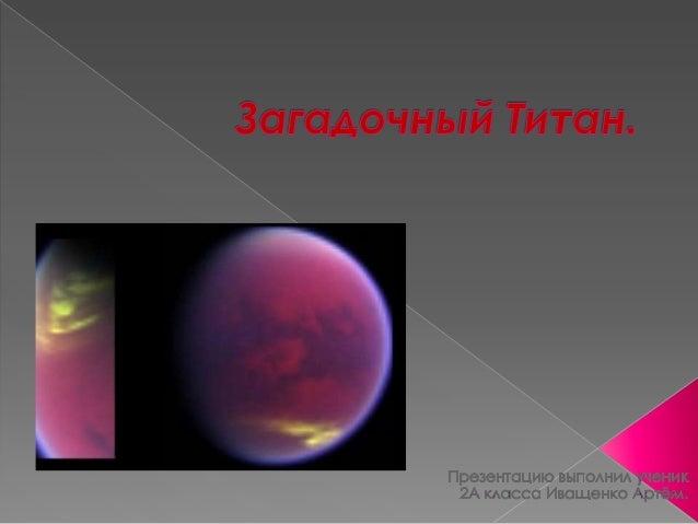    Ученые выяснили, что    толщина атмосферы    Титана на 150 км    больше. Американский    зонд «Кассини»    проследил з...