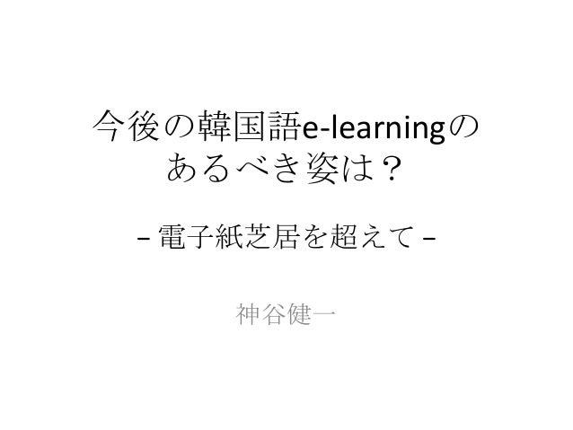 今後の韓国語e-learningの  あるべき姿は? − 電子紙芝居を超えて −      神谷健一