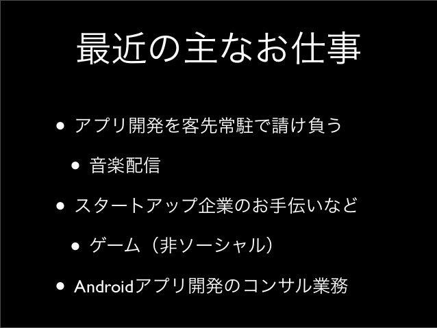 最近の主なお仕事• アプリ開発を客先常駐で請け負う • 音楽配信• スタートアップ企業のお手伝いなど • ゲーム(非ソーシャル)• Androidアプリ開発のコンサル業務