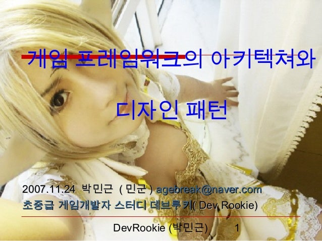 게임 프레임워크의 아키텍쳐와               디자인 패턴2007.11.24 박민근 ( 민군 ) agebreak@naver.com초중급 게임개발자 스터디 데브루키( Dev Rookie)               ...