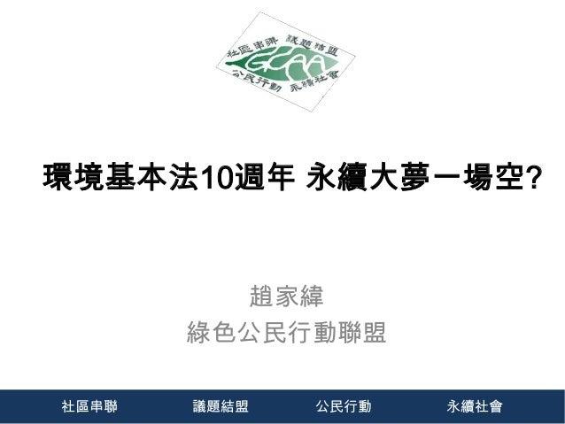 環境基本法10週年 永續大夢一場空?         趙家緯       綠色公民行動聯盟社區串聯   議題結盟   公民行動   永續社會