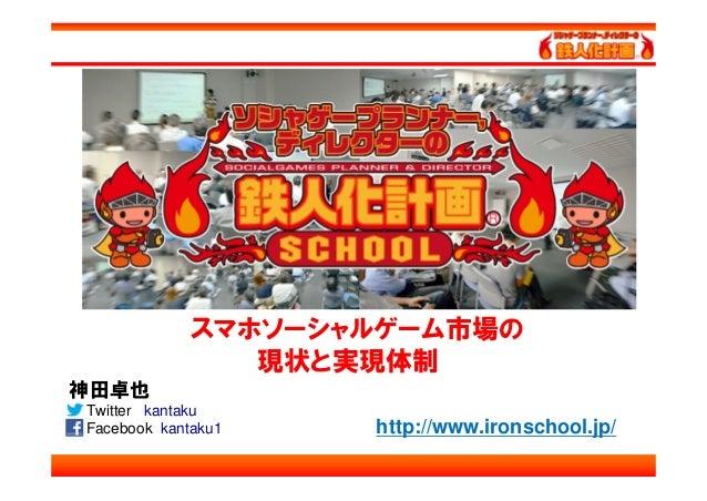 スマホソーシャルゲーム市場の                現状と実現体制神田卓也Twitter kantakuFacebook kantaku1   http://www.ironschool.jp/