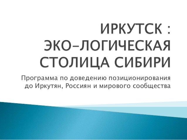 Программа по доведению позиционирования до Иркутян, Россиян и мирового сообщества