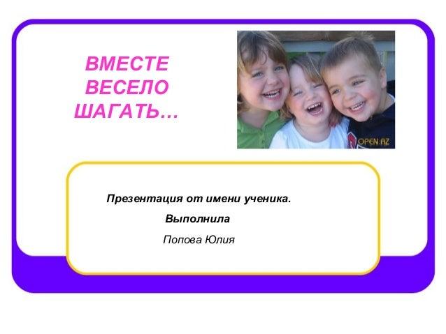 ВМЕСТЕ ВЕСЕЛОШАГАТЬ…  Презентация от имени ученика.           Выполнила          Попова Юлия