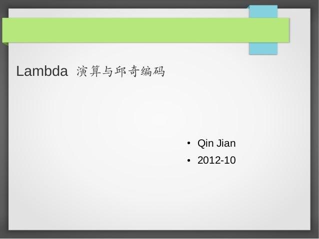 Lambda 演算与邱奇编码                 ●   Qin Jian                 ●   2012-10