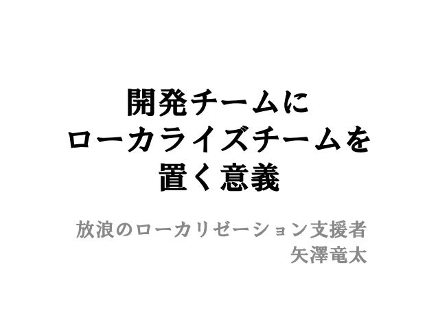 開発チームにローカライズチームを   置く意義放浪のローカリゼーション支援者           矢澤竜太
