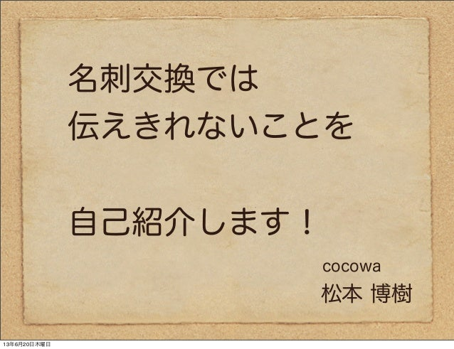 名刺交換では伝えきれないことを自己紹介します!松本 博樹cocowa13年6月20日木曜日