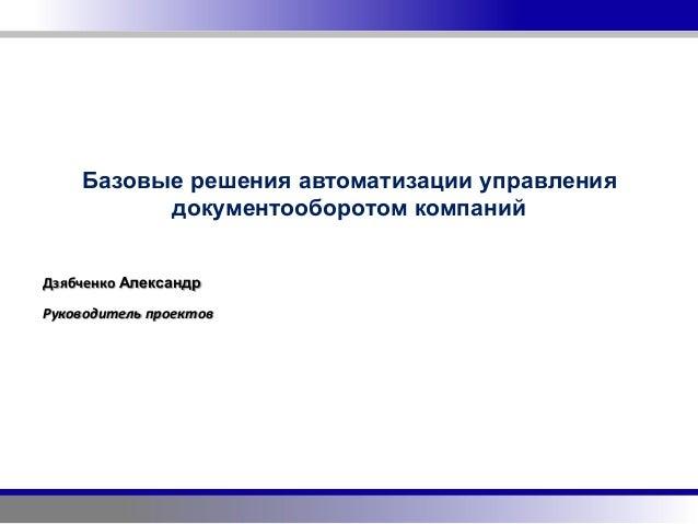 Базовые решения автоматизации управления          документооборотом компанийДзябченко АлександрРуководитель проектов