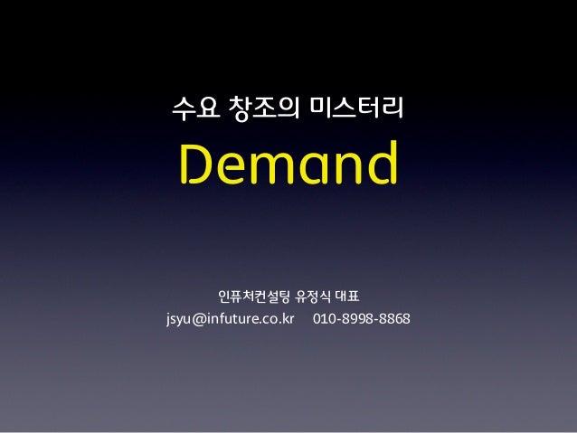 수요 창조의 미스터리 Demand       인퓨처컨설팅 유정식 대표jsyu@infuture.co.kr   010-8998-8868