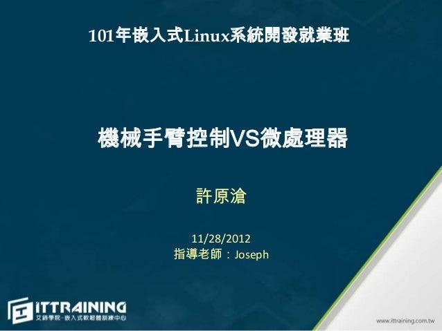 101年嵌入式Linux系統開發就業班機械手臂控制VS微處理器        許原滄       11/28/2012      指導老師:Joseph