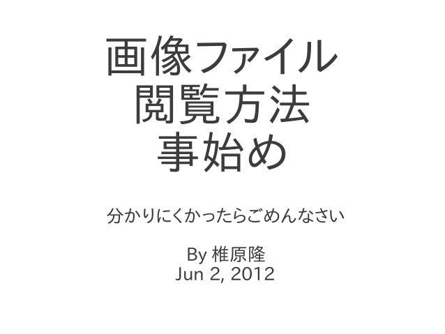 画像ファイル 閲覧方法  事始め分かりにくかったらごめんなさい     By 椎原隆    Jun 2, 2012