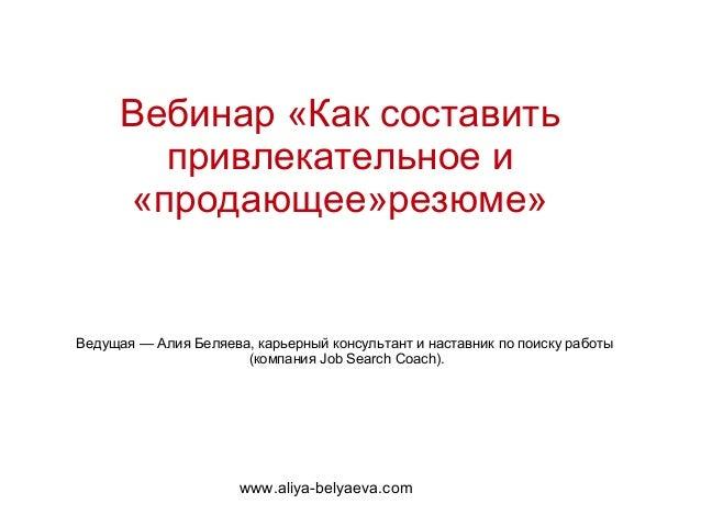 Вебинар «Как составить       привлекательное и     «продающее»резюме»Ведущая — Алия Беляева, карьерный консультант и наста...