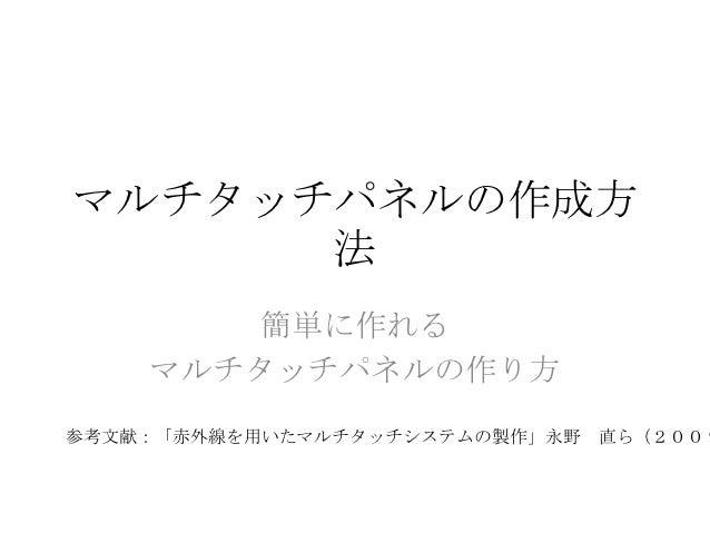 マルチタッチパネルの作成方      法       簡単に作れる    マルチタッチパネルの作り方参考文献:「赤外線を用いたマルチタッチシステムの製作」永野 直ら(2009