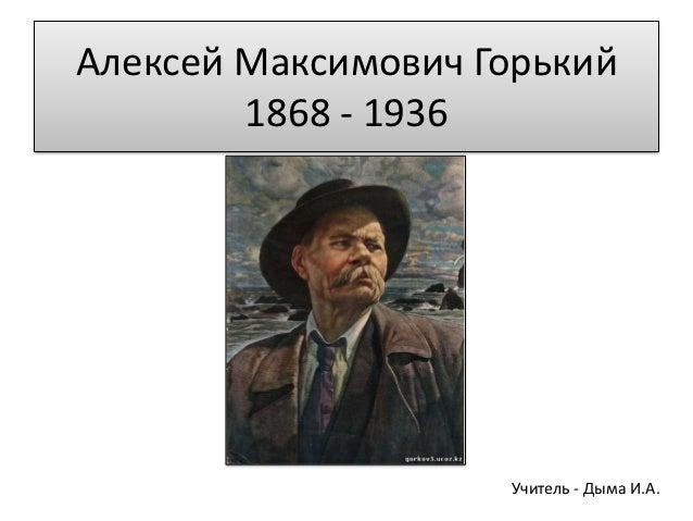 Алексей Максимович Горький        1868 - 1936                    Учитель - Дыма И.А.
