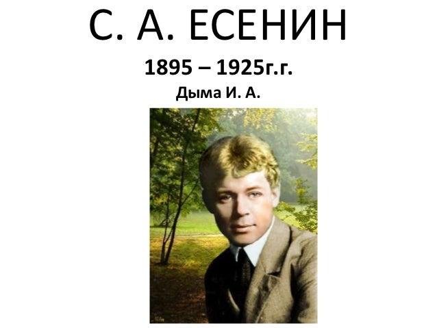 С. А. ЕСЕНИН  1895 – 1925г.г.     Дыма И. А.