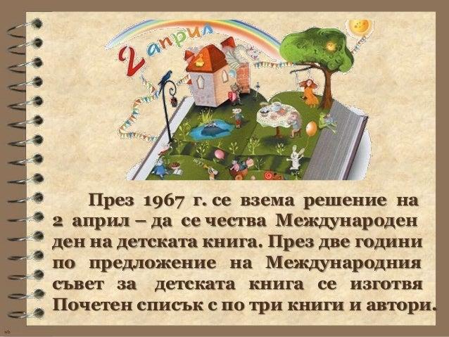 През 1967 г. се взема решение на     2 април – да се чества Международен     ден на детската книга. През две години     по...