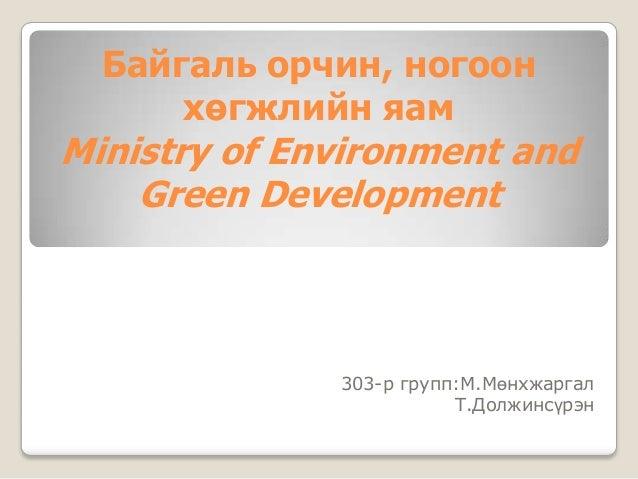 Байгаль орчин, ногоон      хөгжлийн яамMinistry of Environment and    Green Development              303-р групп:М.Мөнхжар...