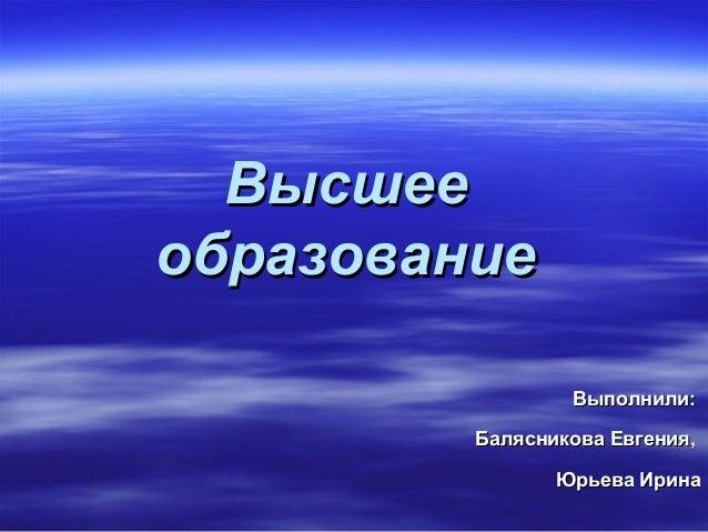 Высшееобразование                 Выполнили:         Балясникова Евгения,                Юрьева Ирина