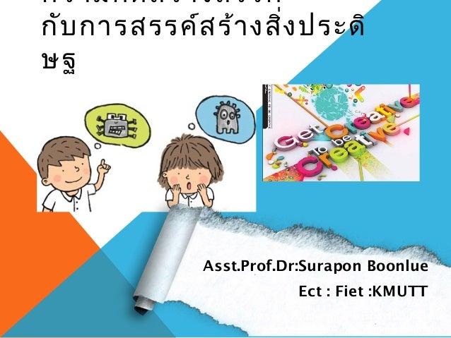 ความคิด สร้า งสรรค์กับ การสรรค์ส ร้า งสิ่ง ประดิษฐ              Asst.Prof.Dr:Surapon Boonlue                              ...