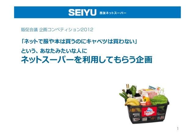販促会議 企画コンペティション2012「ネットで服や本は買うのにキャベツは買わない」という、あなたみたいな⼈人にネットスーパーを利利⽤用してもらう企画                          1