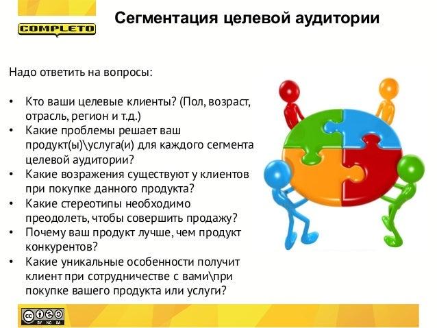 Сегментация целевой аудиторииНадо ответить на вопросы:• Кто ваши целевые клиенты? (Пол, возраст,  отрасль, регион и т.д.)•...