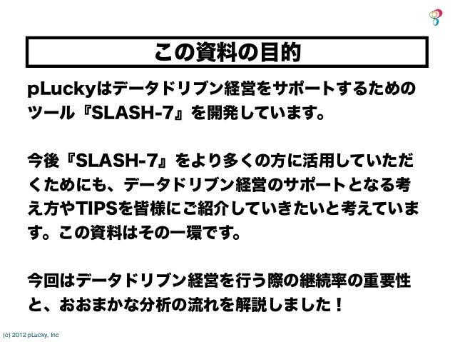 この資料の目的        pLuckyはデータドリブン経営をサポートするための        ツール『SLASH-7』を開発しています。        今後『SLASH-7』をより多くの方に活用していただ        くためにも、データド...