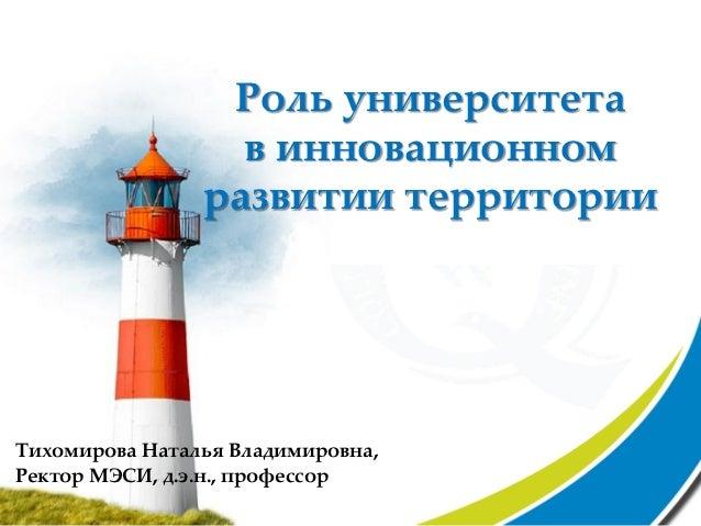 Роль университета                  в инновационном                развитии территорииТихомирова Наталья Владимировна,Ректо...