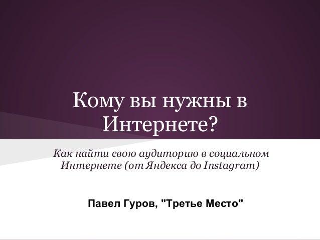 """Кому вы нужны в     Интернете?Как найти свою аудиторию в социальном Интернете (от Яндекса до Instagram)     Павел Гуров, """"..."""