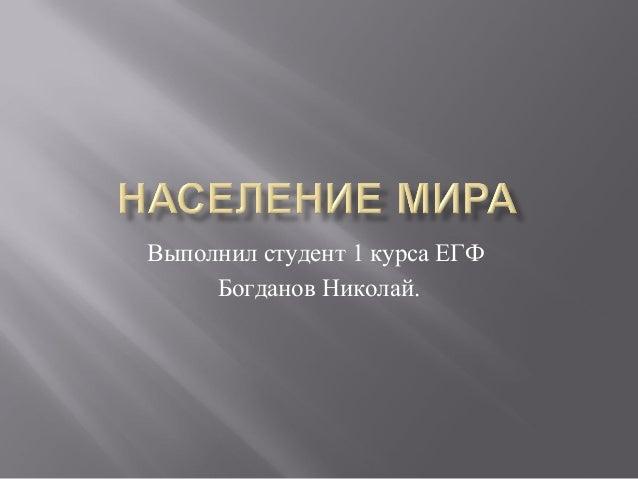 Выполнил студент 1 курса ЕГФ     Богданов Николай.