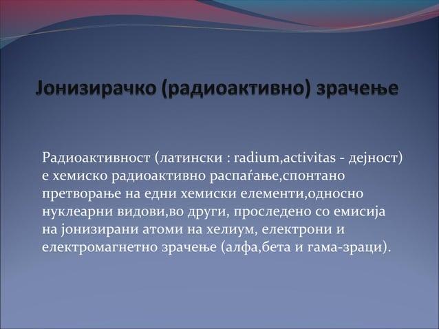 Радиоактивност (латински : radium,activitas - дејност)е хемиско радиоактивно распаѓање,спонтанопретворање на едни хемиски ...