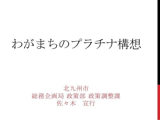 わがまちのプラチナ構想      北九州市 総務企画局 政策部 政策調整課     佐々木 宣行